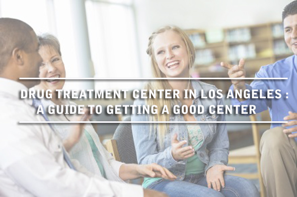 Drug Treatment Center In Los Angeles: A Guide To Getting A Good Center